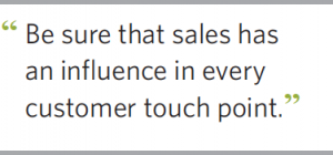 Be sure that sales has an influence in every customer touch point.